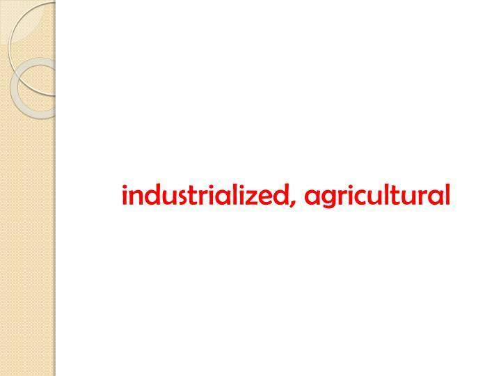 industrialized, agricultural