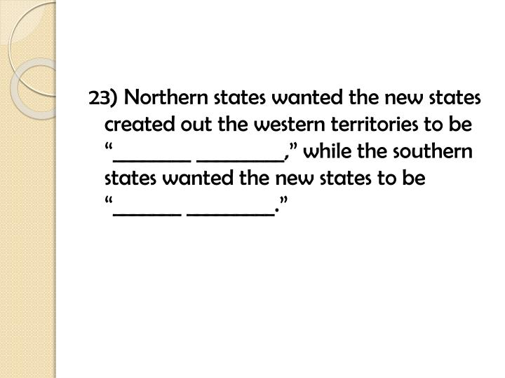 """23) Northern states wanted the new states created out the western territories to be """"________ _________,"""" while the southern states wanted the new states to be """"_______ _________."""""""