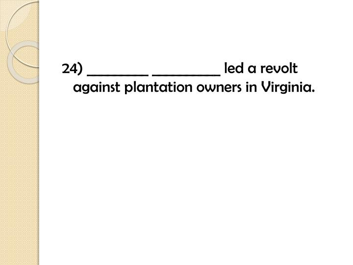 24) _________ __________ led a revolt against plantation owners in Virginia.