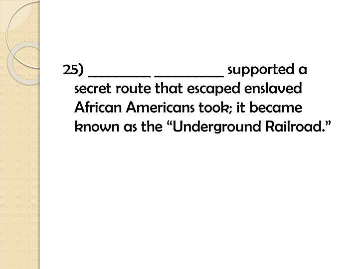 """25) _________ __________ supported a secret route that escaped enslaved African Americans took; it became known as the """"Underground Railroad."""""""