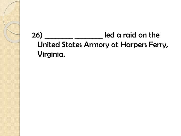 26) ________ ________ led a raid on the United States Armory at Harpers Ferry, Virginia.