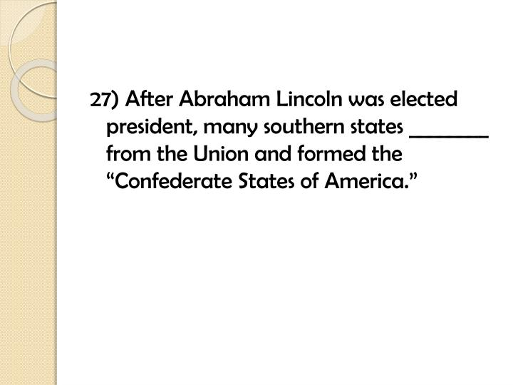 """27) After Abraham Lincoln was elected president, many southern states ________ from the Union and formed the """"Confederate States of America."""""""