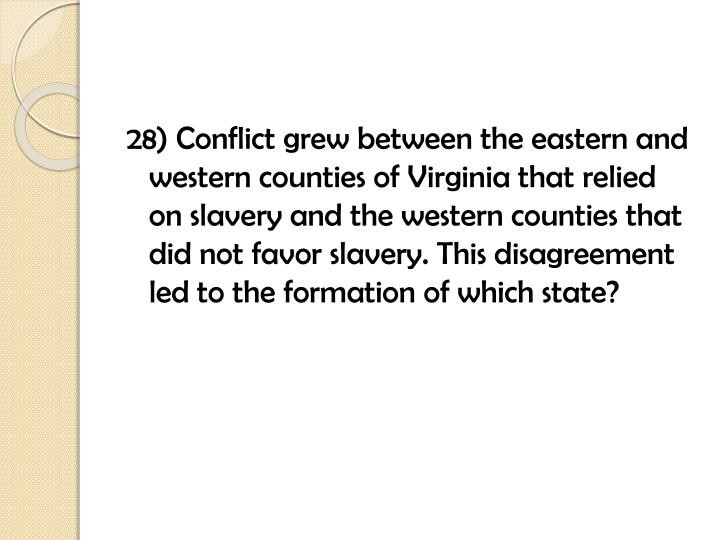 28) Conflict grew between the eastern and western counties of Virginia that relied on slavery and the western counties that did not favor slavery. This disagreement led to the formation