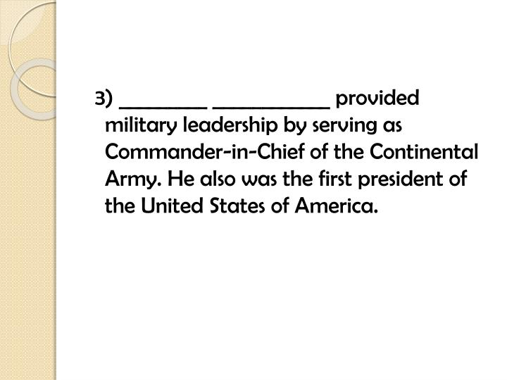 3) _________ ____________ provided military leadership by serving as Commander-in-Chief of the Continental Army. He also was the first president of the United States of America.