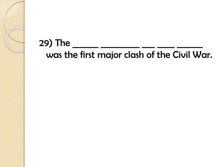 29) The ______ _________ ___ ____ ______ was the first major clash of the Civil War.
