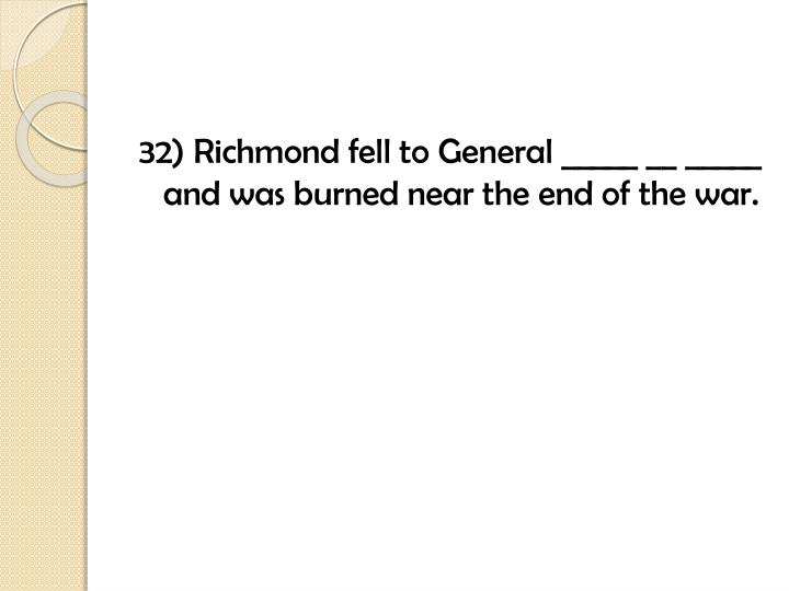 32) Richmond fell to General _____ __ _____ and was burned near the end of the war.