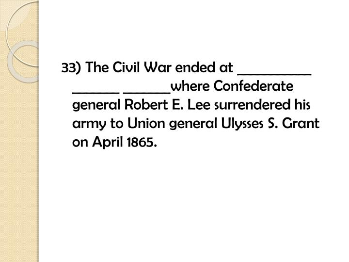 33) The Civil War ended at ___________ _______ _______where Confederate general Robert E. Lee surrendered his army to Union general Ulysses S. Grant on April 1865.