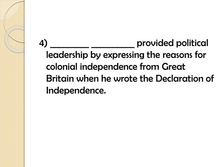 4) _________ __________ provided political leadership by expressing the reasons for colonial independence from Great Britain when he wrote the Declaration of Independence.