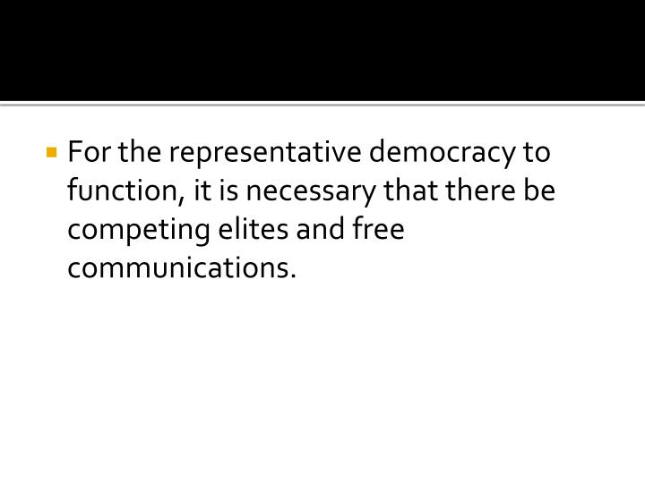 For the representative democracy to function, it is necessary that there be competing elites and free communications.