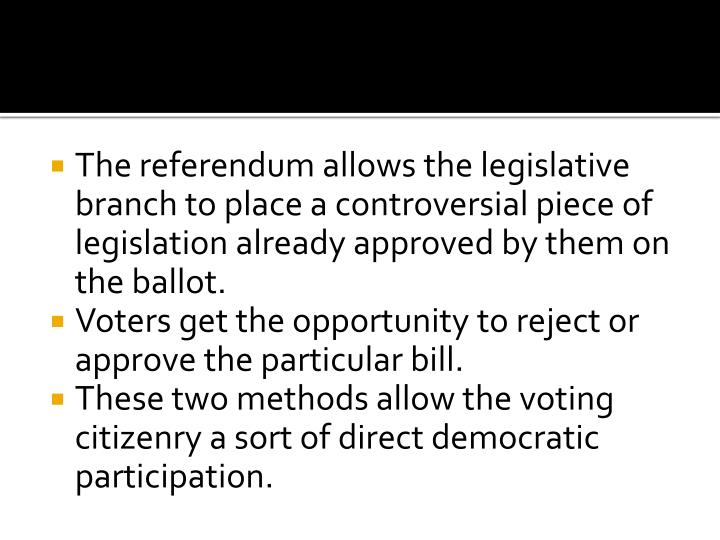 The referendum allows the legislative branch to place a controversial piece of legislation already approved by them on the ballot.
