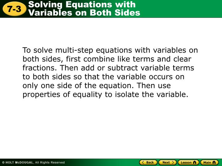 To solve multi-step equations with variables on both sides, first combine like terms and clear fractions. Then add or subtract variable terms to both sides so that the variable occurs on only one side of the equation. Then use properties of equality to isolate the variable.