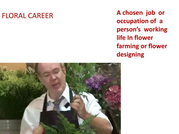A chosen  job  or  occupation of  a person's  working life In flower farming or flower designing