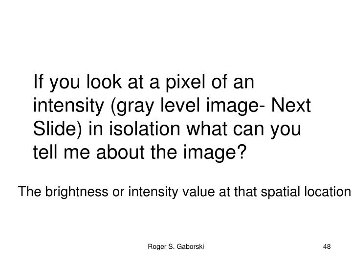 If you look at a pixel of an intensity (gray level image- Next Slide) in isolation what can you tell me about the image?