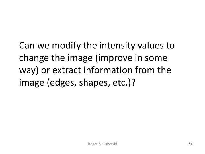 Can we modify the intensity values to change the image (improve in some way) or extract information from the image (edges, shapes, etc.)?