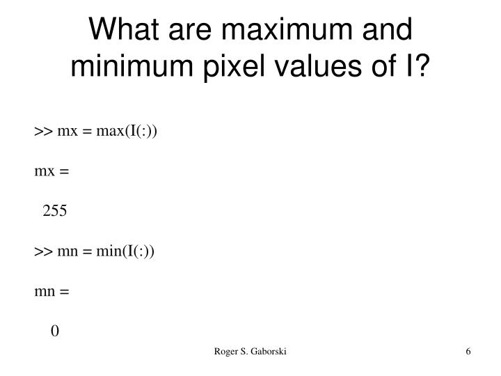 What are maximum and minimum pixel values of I?
