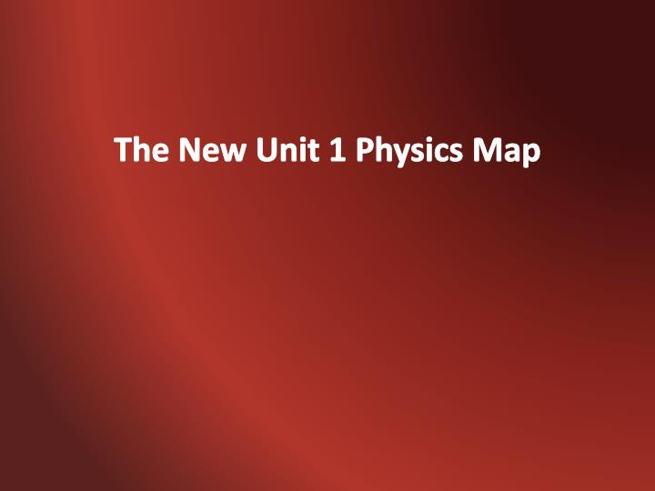 The New Unit 1 Physics Map
