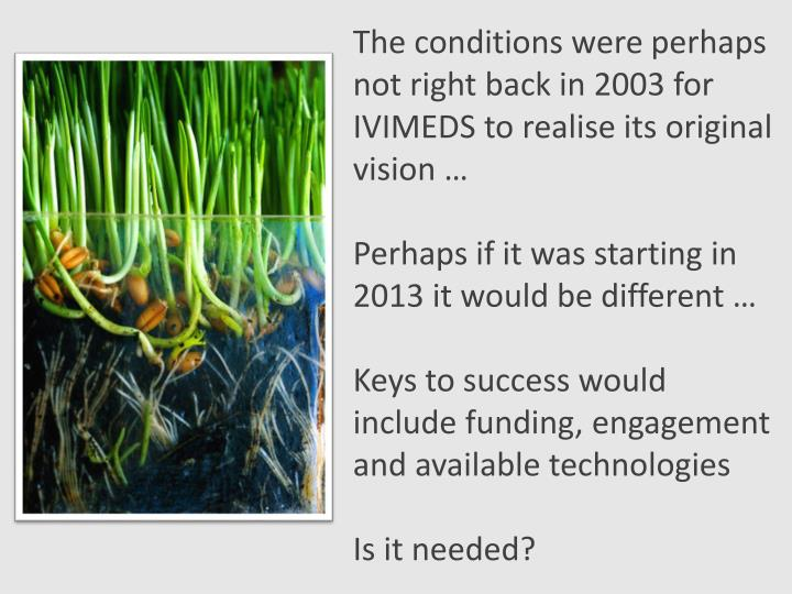 The conditions were perhaps not right back in 2003 for IVIMEDS to