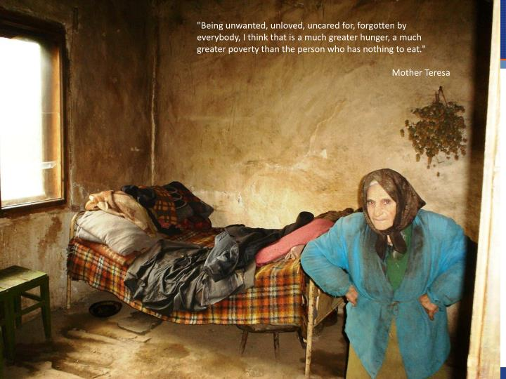 """Being unwanted, unloved, uncared for, forgotten by everybody, I think that is a much greater hunger, a much greater poverty than the person who has nothing to eat."""
