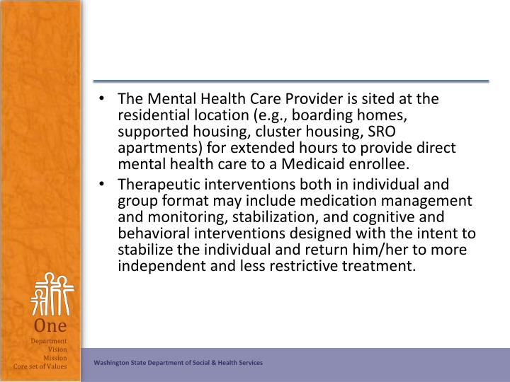The Mental Health Care Provider is sited at the residential location (e.g., boarding homes, supported housing, cluster housing, SRO apartments) for extended hours to provide direct mental health care to a Medicaid enrollee.