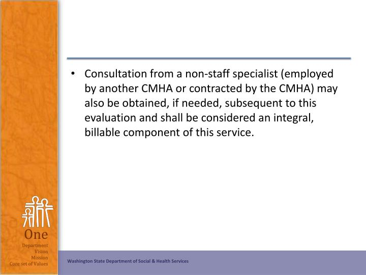Consultation from a non-staff specialist (employed by another CMHA or contracted by the CMHA) may also be obtained, if needed, subsequent to this evaluation and shall be considered an integral, billable component of this service.