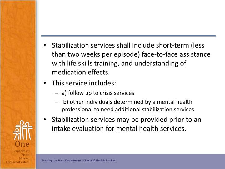 Stabilization services shall include short-term (less than two weeks per episode) face-to-face assistance with life skills training, and understanding of medication effects.