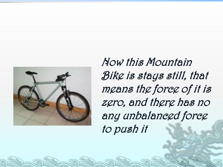 Now this Mountain Bike is stays still, that means the force of it is zero, and there has no any unbalanced force to push it