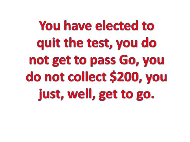 You have elected to quit the test, you do not get to pass Go, you do not collect $200, you just, well, get to go.