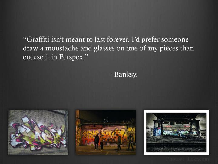 """Graffiti isn't meant to last forever. I'd prefer someone draw a moustache and glasses on one of my pieces than encase it in Perspex."
