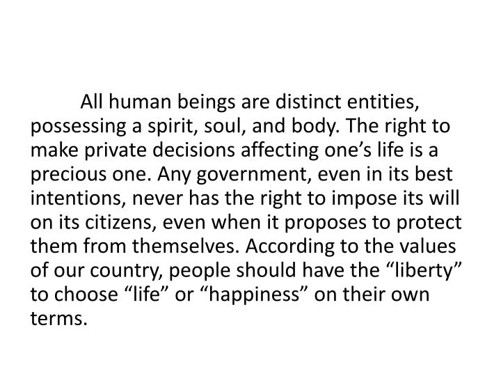 "All human beings are distinct entities, possessing a spirit, soul, and body. The right to make private decisions affecting one's life is a precious one. Any government, even in its best intentions, never has the right to impose its will on its citizens, even when it proposes to protect them from themselves. According to the values of our country, people should have the ""liberty"" to choose ""life"" or ""happiness"" on their own terms."