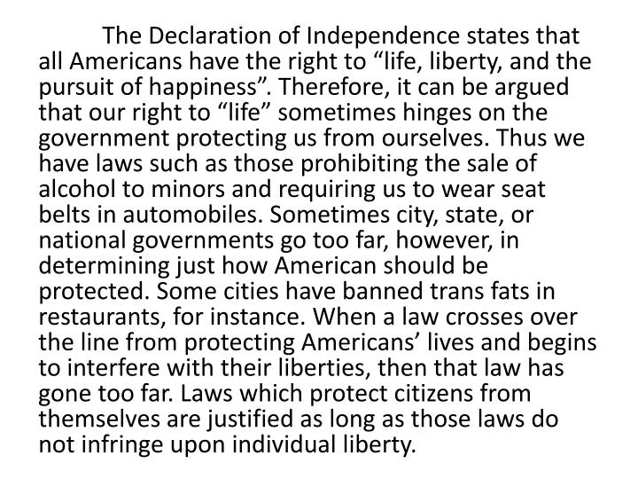 "The Declaration of Independence states that all Americans have the right to ""life, liberty, and the pursuit of happiness"". Therefore, it can be argued that our right to ""life"" sometimes hinges on the government protecting us from ourselves. Thus we have laws such as those prohibiting the sale of alcohol to minors and requiring us to wear seat belts in automobiles. Sometimes city, state, or national governments go too far, however, in determining just how American should be protected. Some cities have banned trans fats in restaurants, for instance. When a law crosses over the line from protecting Americans' lives and begins to interfere with their liberties, then that law has gone too far. Laws which protect citizens from themselves are justified as long as those laws do not infringe upon individual liberty."