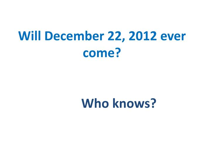 Will December 22, 2012 ever come?
