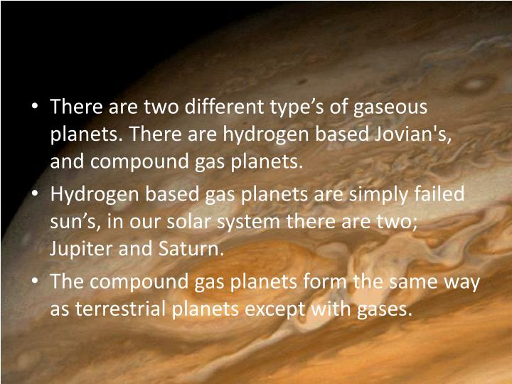 There are two different type's of gaseous planets. There are hydrogen based Jovian's, and compound gas planets.