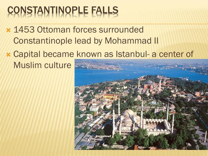 1453 Ottoman forces surrounded Constantinople lead by Mohammad II
