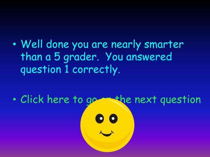 Well done you are nearly smarter than a 5 grader.  You answered question 1 correctly.