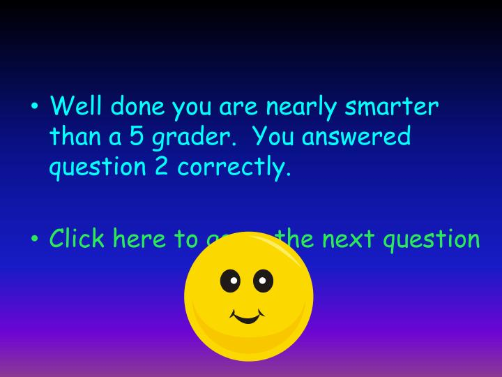 Well done you are nearly smarter than a 5 grader.  You answered question 2 correctly.