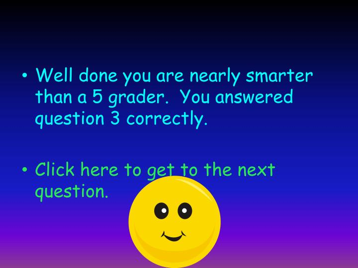 Well done you are nearly smarter than a 5 grader.  You answered question 3 correctly.