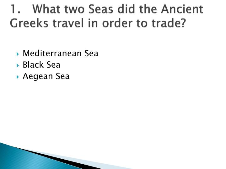 1.What two Seas did the Ancient Greeks travel in order to trade?