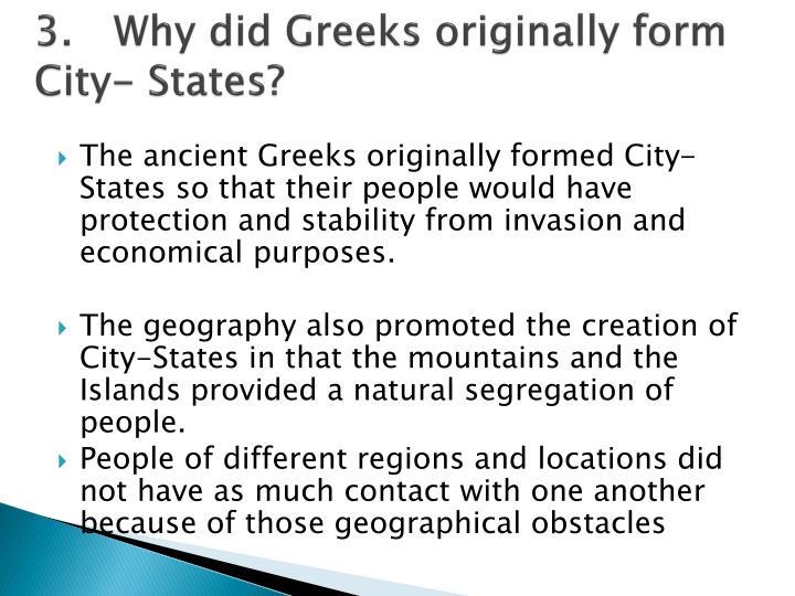 3.Why did Greeks originally form City- States?