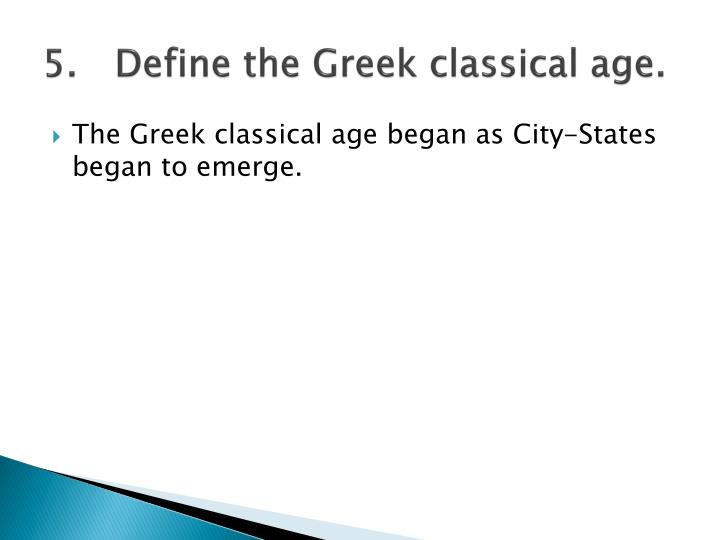 5.	Define the Greek classical age.