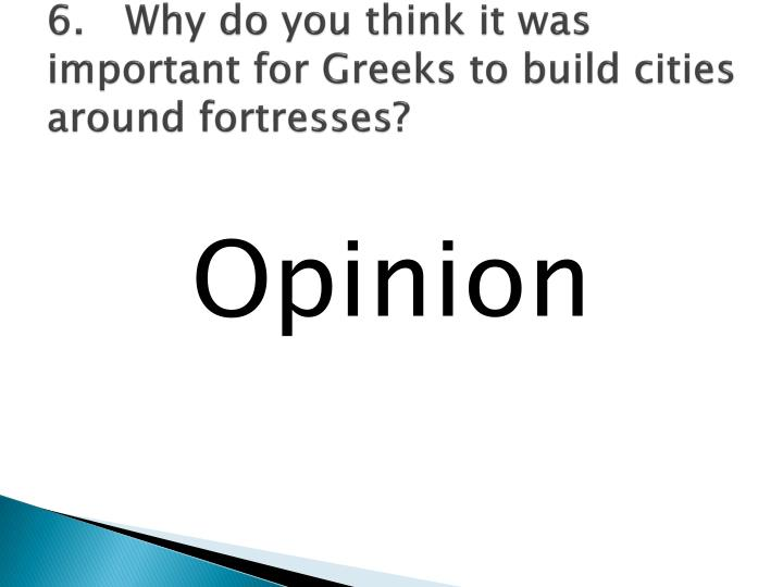 6.	Why do you think it was important for Greeks to build cities around fortresses?