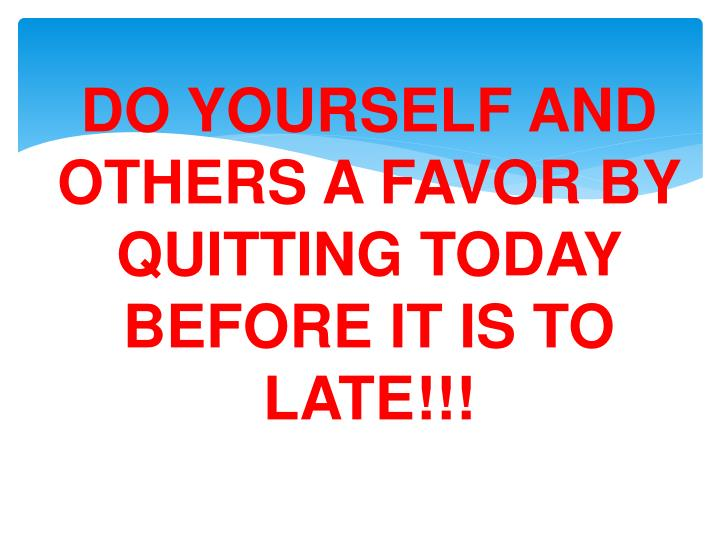 DO YOURSELF AND OTHERS A FAVOR BY QUITTING TODAY BEFORE IT IS TO LATE!!!