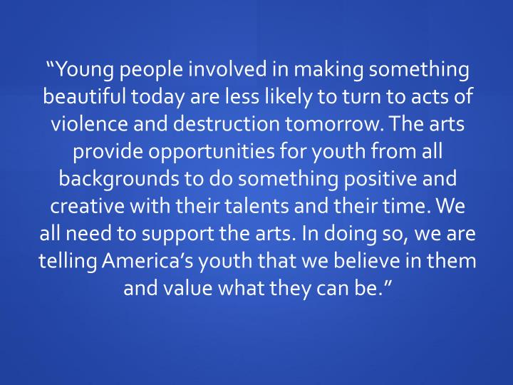 """Young people involved in making something beautiful today are less likely to turn to acts of viol..."