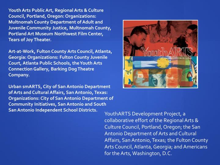 Youth Arts Public Art, Regional Arts & Culture Council, Portland, Oregon: Organizations: Multnomah County Department of Adult and Juvenile Community Justice, Multnomah County, Portland Art Museum Northwest Film Center, Tears of Joy Theater.