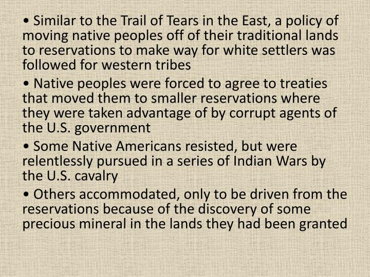 • Similar to the Trail of Tears in the East, a policy of moving native peoples off of their traditional lands to reservations to make way for white settlers was followed for western tribes