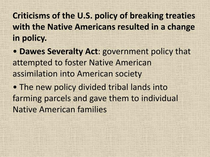 Criticisms of the U.S. policy of breaking treaties with the Native Americans resulted in a change in policy.