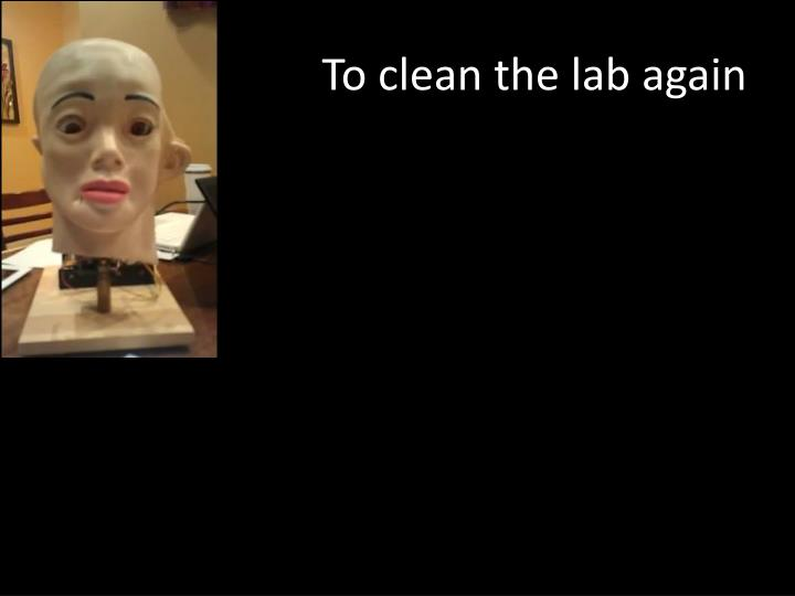 To clean the lab again
