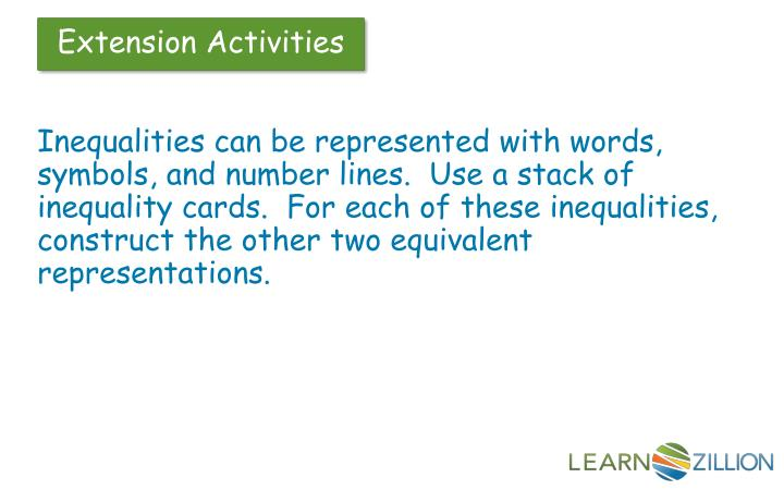 Inequalities can be represented with words, symbols, and number lines.  Use a stack of inequality cards.  For each of these inequalities, construct the other two equivalent representations.