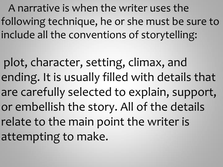 A narrative is when the writer uses the following technique, he or she must be sure to include all the conventions of storytelling: