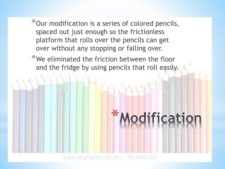Our modification is a series of colored pencils, spaced out just enough so the frictionless platform that rolls over the pencils can get over without any stopping or falling over.