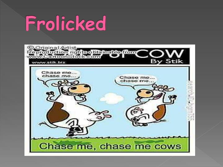 Frolicked